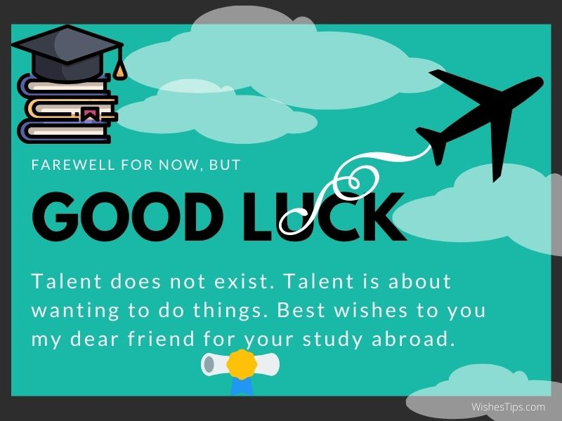 Talent does not exist. Talent is about wanting to do things. Best wishes to you my dear friend for your study abroad. Best Wishes For Friend Going Abroad For Studies