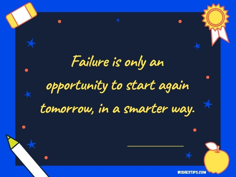 Failure is only an opportunity to start again tomorrow, in a smarter way. Best Wishes