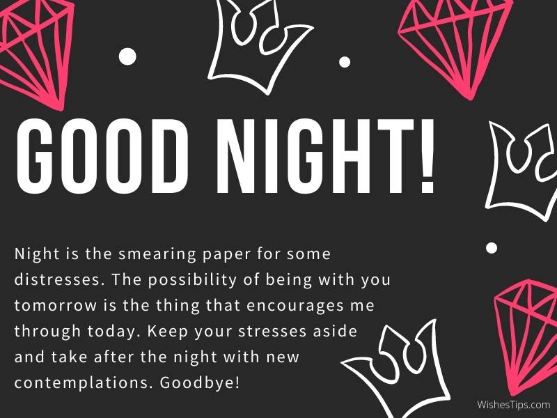 Night is the smearing paper for some distresses. The possibility of being with you tomorrow is the thing that encourages me through today. Keep your stresses aside and take after the night with new contemplations. Goodbye!