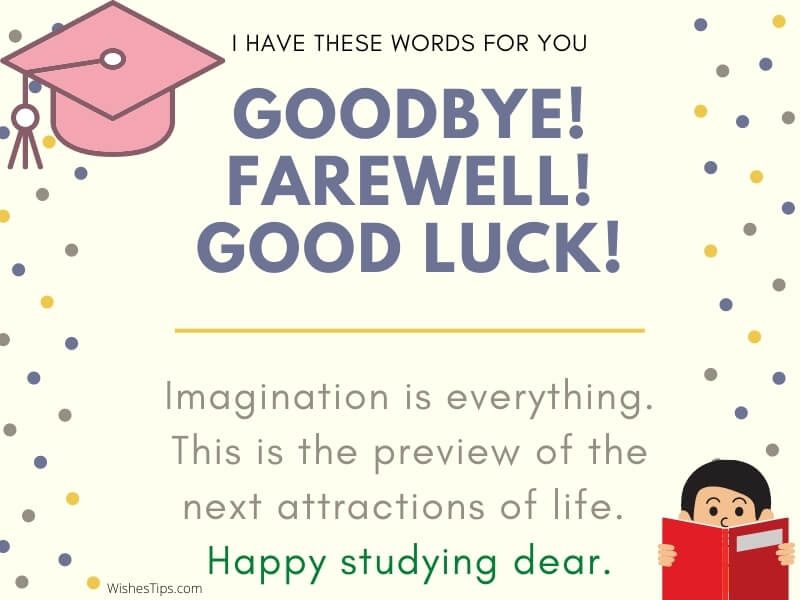 The imagination is everything. This is the preview of the next attractions of life. Happy studying dear. farewell messages image best wishes for friend going abroad for studies