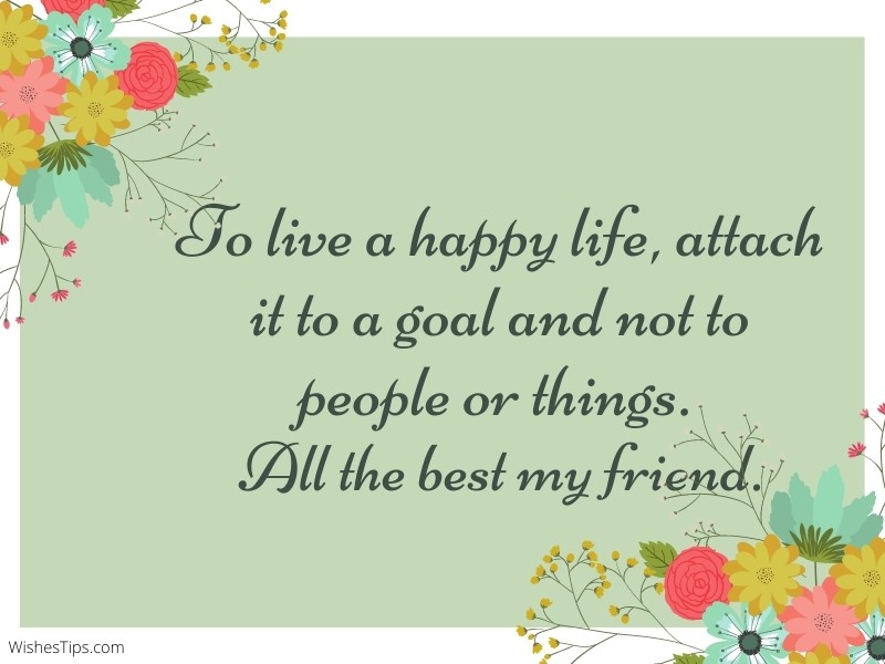 To live a happy life, attach it to a goal and not to people or things. All the best my friend.