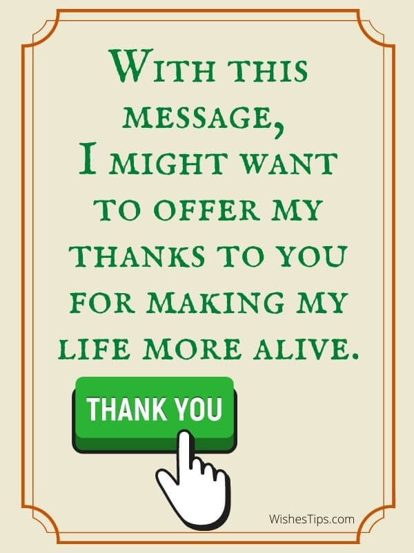 With this message, I might want to offer my thanks to you for making my life more alive.