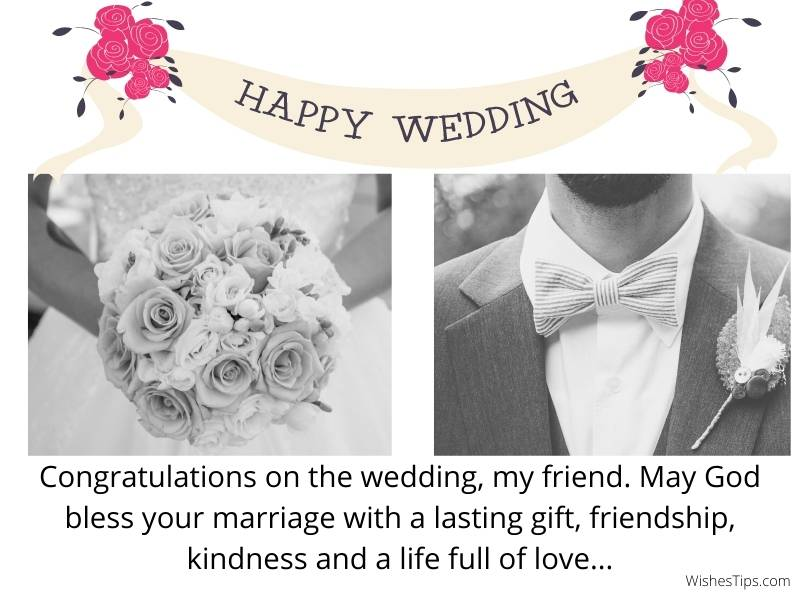 Congratulations on the wedding, my friend. May God bless your marriage with a lasting gift, friendship, kindness and a life full of love.