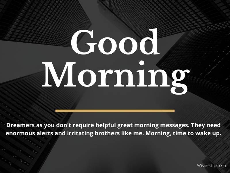 Dreamers as you don't require helpful great morning messages. They need enormous alerts and irritating brothers like me. Morning, time to wake up. Good Morning wishes card