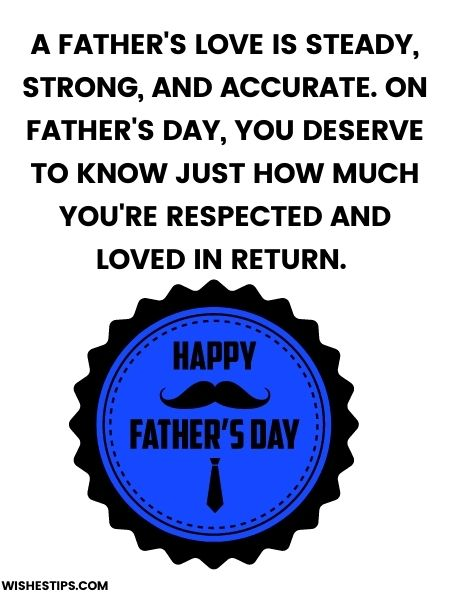 A father's love is steady, strong, and accurate. On father's day, you deserve to know just how much you're respected and loved in return. Happy Father's Day, Dad.
