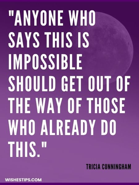Anyone who says this is impossible should get out of the way of those who already do this. Tricia Cunningham Monday Motivation Quotes
