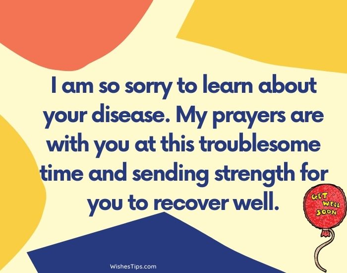 I am so sorry to learn about your disease. My prayers are with you at this troublesome time and sending strength for you to recover well. Best Wishes For Covid Patients | Get Well Soon Messages