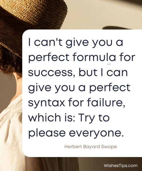 I can't give you a perfect formula for success, but I can give you a perfect syntax for failure, which is Try to please everyone. Herbert Bayard Swope Motivational Inspirational Sunday Quotes
