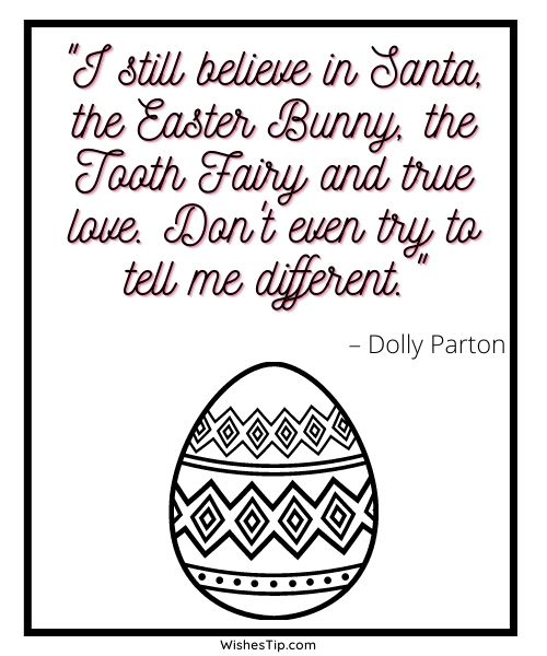 """Happy Easter Quotes """"I still believe in Santa, the Easter Bunny, the Tooth Fairy and true love. Don't even try to tell me different.""""  – Dolly Parton"""